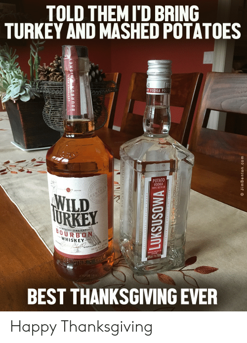 Thanksgiving, Best, and Happy: TOLD THEMI'D BRING  TURKEY AND MASHED POTATOES  HA  RY VODKA POLIS  POTATO  VODKA  TRIPLE DISTILLED  TH C  WILD  TURKEY  EMTUCK  KENTUCKY STRAIGHT  BOURBON  WHISKEY  DISTILLER  40.5% ALC  (81 PROOF  NUTNE THUE  BEST THANKSGIVING EVER  LUKSUSOWA  O JimBenton.com Happy Thanksgiving