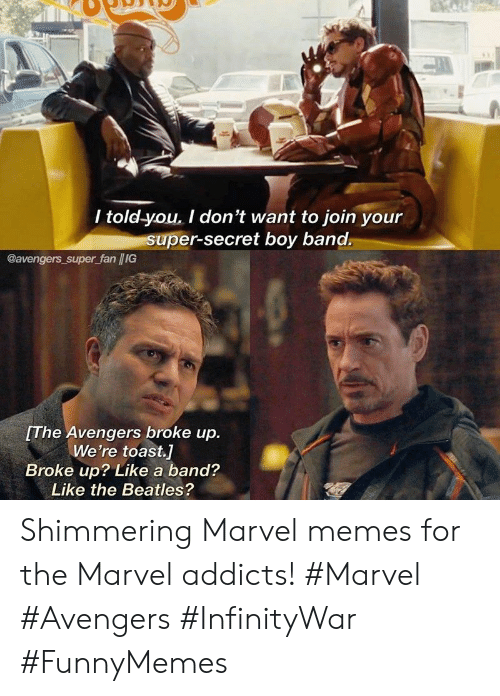 Memes, The Beatles, and Avengers: / told-you. I don't want to join your  super-secret boy band.  @avengers super fan /IG  The Avengers broke up.  We're toast.]  Broke up? Like a band?  Like the Beatles? Shimmering Marvel memes for the Marvel addicts! #Marvel #Avengers #InfinityWar #FunnyMemes