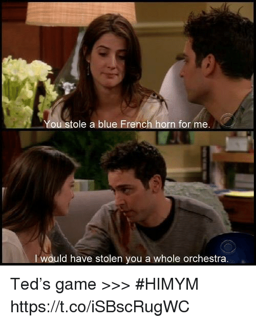 Memes, Ted, and Blue: tole a blue French horn for me.  ld have stolen you a whole orchestra. Ted's game >>> #HIMYM https://t.co/iSBscRugWC