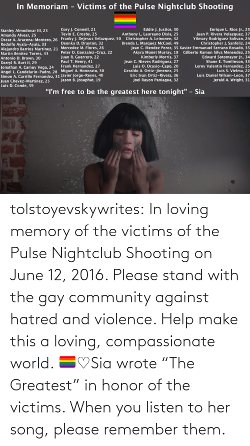 "youtube.com: tolstoyevskywrites:  In loving memory of the victims of the Pulse Nightclub Shooting on June 12, 2016. Please stand with the gay community against hatred and violence. Help make this a loving, compassionate world. 🏳️‍🌈♡Sia wrote ""The Greatest"" in honor of the victims. When you listen to her song, please remember them."