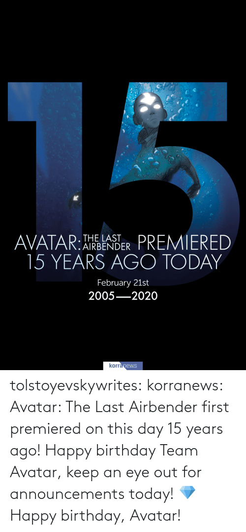 Happy Birthday: tolstoyevskywrites:  korranews:   Avatar: The Last Airbender first premiered on this day 15 years ago! Happy birthday Team Avatar, keep an eye out for announcements today! 💎  Happy birthday, Avatar!