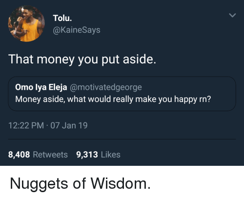 Money, Happy, and Wisdom: Tolu.  @KaineSays  That money you put aside.  Omo lya Eleja @motivatedgeorge  Money aside, what would really make you happy rn?  12:22 PM 07 Jan 19  8,408 Retweets 9,313 Likes Nuggets of Wisdom.