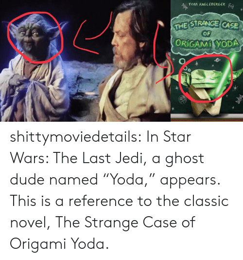 "Dude, Jedi, and Star Wars: TOM ANGLEBERGER  STRANGE CASE  OF  ORiCAMİYODA shittymoviedetails: In Star Wars: The Last Jedi, a ghost dude named ""Yoda,"" appears. This is a reference to the classic novel, The Strange Case of Origami Yoda."