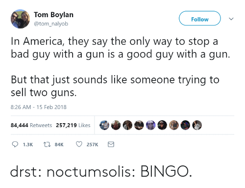 bingo: Tom Boylan  @tom_nalyob  Follow  In America, they say the only way to stop a  bad guy with a gun is a good guy with a gun.  But that just sounds like someone trying to  sell two guns.  8:26 AM-15 Feb 2018  84,444 Retweets 257,219 Likes drst:  noctumsolis:  BINGO.