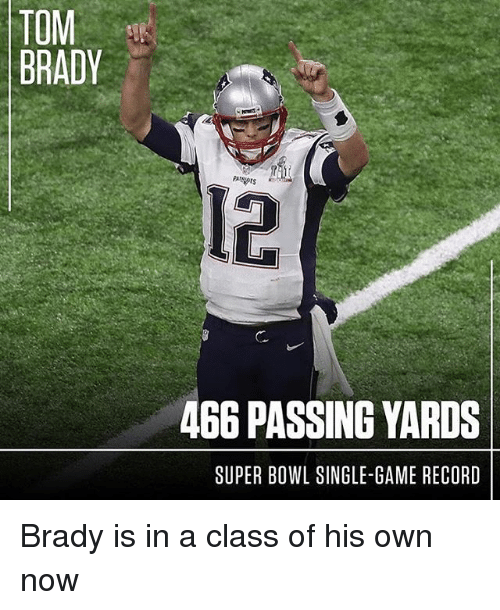 Bradying: TOM  BRADY  466 PASSING YARDS  SUPER BOWL SINGLE-GAME RECORD Brady is in a class of his own now