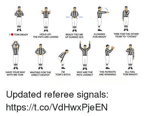 """Toms: TOM BRADY  FLOWER!S  FOR BRADY  TIME FOR THE OTHER  TEAM TO """"CHOKE""""  HOLD UP!  BRADY TIES ME  THE PATS ARE LOSING UP DURING SEX  HAVE YOUR WAY  WITH ME TOM  WAITING FOR THE  DIRECT DESPOT  I'M  TOM'S BITCH  WHY ARE THE  PATS LOSING?  THE PATRIOTS  ARE WINNING!  ALL HAIL  TOM BRADY! Updated referee signals: https://t.co/VdHwxPjeEN"""