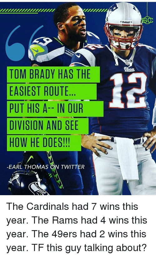 49er: TOM BRADY HAS THE  EASIEST ROUTE  PUT HIS A-- IN OUR  DIVISION AND SEE  HOW HE DOES!!!  EARL THOMAS  ON TWITTER  Riddell The Cardinals had 7 wins this year. The Rams had 4 wins this year. The 49ers had 2 wins this year. TF this guy talking about?