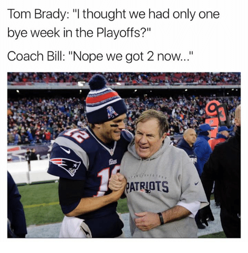 """Bye Week: Tom Brady: """"I thought we had only one  bye week in the Playoffs?""""  Coach Bill: """"Nope we got 2 now...""""  ATRIOTS"""