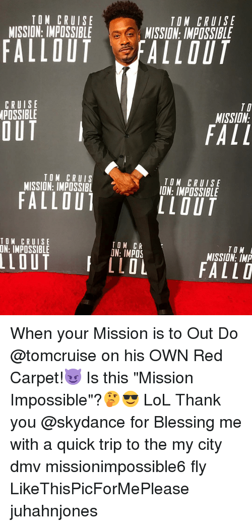 "Dmv, Fall, and Lol: TOM CRUISE  MISSION: IMPOSSIBLE  TON CRUISE  MISSION: IMPOSSIBLE  FALLOUT FALLOUT  CRUISE  POSSIBLE  TI  MISSIDN  OUT  FALL  TOM CRUIS  MISSION: IMPOSSIBL  TOM CRUISE  ION: IMPOSSIBLE  FALLOU  LLOUT  TOM CRUISE  TOM CR  ON: IMPOS  TO M  MISSION: IMP  LLOLFALLD When your Mission is to Out Do @tomcruise on his OWN Red Carpet!😈 Is this ""Mission Impossible""?🤔😎 LoL Thank you @skydance for Blessing me with a quick trip to the my city dmv missionimpossible6 fly LikeThisPicForMePlease juhahnjones"