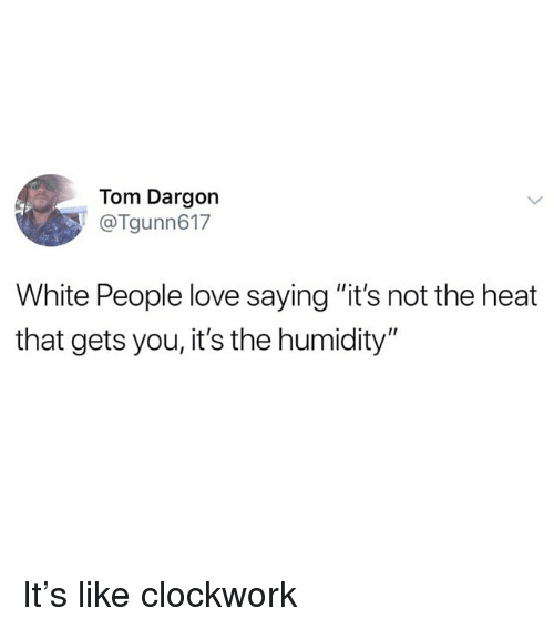 """Funny, Love, and White People: Tom Dargon  Tgunn617  White People love saying """"it's not the heat  that gets you, it's the humidity"""" It's like clockwork"""