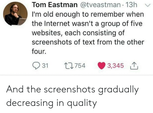 websites: Tom Eastman @tveastman 13h Y  I'm old enough to remember when  the Internet wasn't a group of five  websites, each consisting of  screenshots of text from the other  four.  931 t754 3,345 And the screenshots gradually decreasing in quality