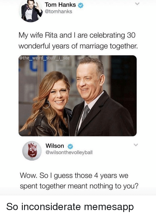 nothing to you: Tom Hanks  @tomhanks  My wife Rita and I are celebrating 30  wonderful years of marriage together.  othe_weird stuff i see  Wilson  @wilsonthevolleyball  Wow. So l guess those 4 years we  spent together meant nothing to you? So inconsiderate memesapp