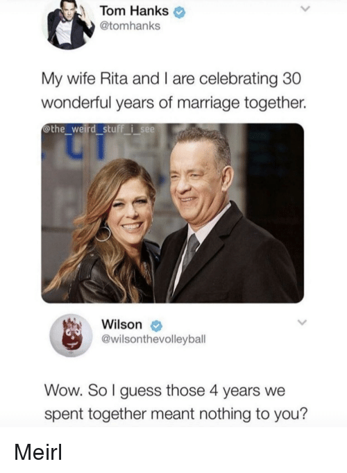 nothing to you: Tom Hanks  @tomhanks  My wife Rita and I are celebrating 30  wonderful years of marriage together.  @the weird stuff i see  Wilson  @wilsonthevolleybal  Wow. So l guess those 4 years we  spent together meant nothing to you? Meirl