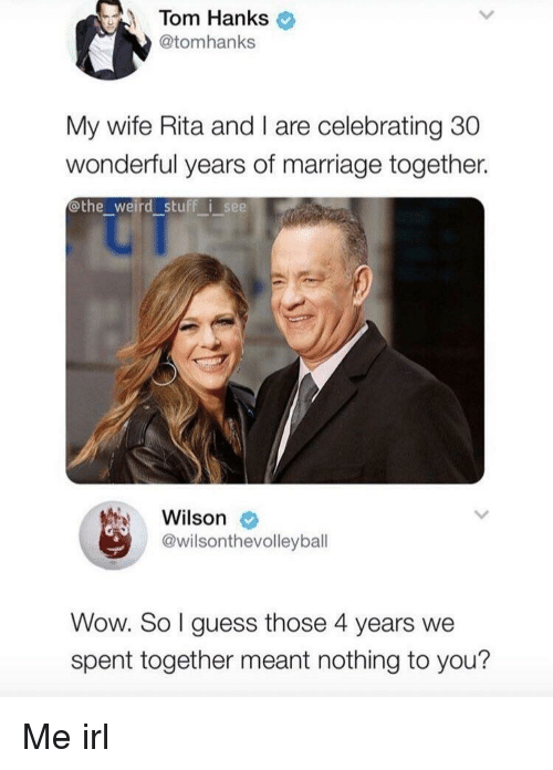 nothing to you: Tom Hanks  @tomhanks  My wife Rita and I are celebrating 30  wonderful years of marriage together.  othe_weird stuff i see  Wilson  @wilsonthevolleybal  Wow. So I guess those 4 years we  spent together meant nothing to you? Me irl