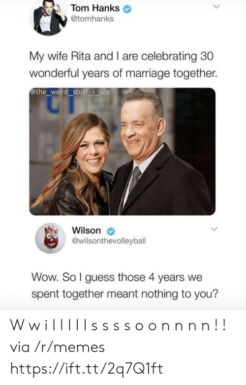 nothing to you: Tom Hanks  @tomhanks  My wife Rita and I are celebrating 30  wonderful years of marriage together.  othe_weird stuff isee  Wilson  @wilsonthevolleyball  Wow. So I guess those 4 years we  spent together meant nothing to you? W w i l l l l l s s s s o o n n n n ! ! via /r/memes https://ift.tt/2q7Q1ft