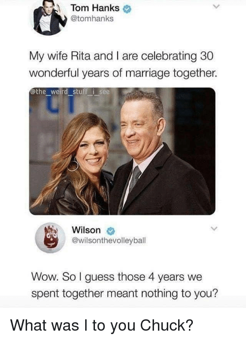 Marriage, Tom Hanks, and Weird: Tom Hanks  @tomhanks  My wife Rita and I are celebrating 30  wonderful years of marriage together.  othe weird stuff i see  Wilson  @wilsonthevolleyball  Wow. So I guess those 4 years we  spent together meant nothing to you? What was I to you Chuck?