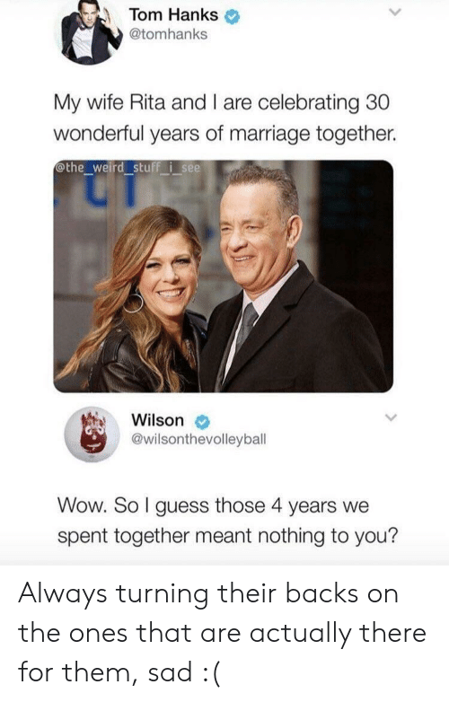 nothing to you: Tom Hanks  @tomhanks  My wife Rita and I are celebrating 30  wonderful years of marriage together.  othe_weird stuff i see  Wilson  @wilsonthevolleybal  Wow. So I guess those 4 years we  spent together meant nothing to you? Always turning their backs on the ones that are actually there for them, sad :(