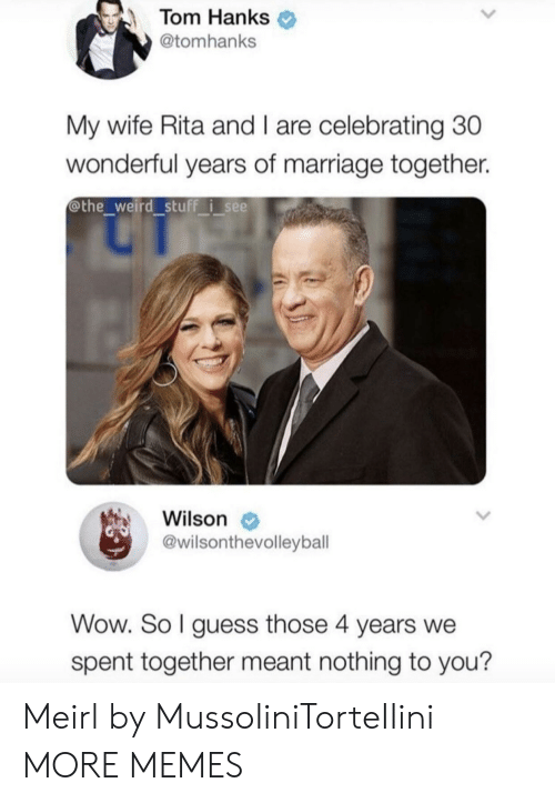 nothing to you: Tom Hanks  @tomhanks  My wife Rita and I are celebrating 30  wonderful years of marriage together.  @the weird stuff i see  Wilson  @wilsonthevolleybal  Wow. So l guess those 4 years we  spent together meant nothing to you? Meirl by MussoIiniTorteIIini MORE MEMES