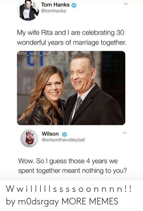 nothing to you: Tom Hanks  @tomhanks  My wife Rita and I are celebrating 30  wonderful years of marriage together.  othe_weird stuff isee  Wilson  @wilsonthevolleyball  Wow. So I guess those 4 years we  spent together meant nothing to you? W w i l l l l l s s s s o o n n n n ! ! by m0dsrgay MORE MEMES