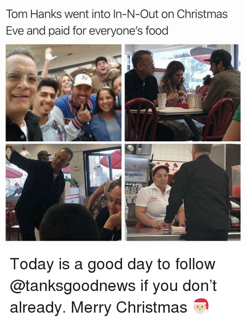 Today Is A Good Day: Tom Hanks went into In-N-Out on Christmas  Eve and paid for everyone's food Today is a good day to follow @tanksgoodnews if you don't already. Merry Christmas 🎅🏼