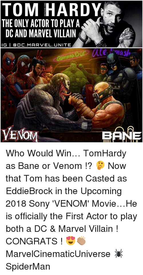 Casted: TOM HARDY  THE ONLY ACTOR TO PLAY A  DC AND MARVEL VILLAIN  IG I Ca OC.MAR VEL. UNITE  our mash  anma  VE  BANE Who Would Win… TomHardy as Bane or Venom !? 🤔 Now that Tom has been Casted as EddieBrock in the Upcoming 2018 Sony 'VENOM' Movie…He is officially the First Actor to play both a DC & Marvel Villain ! CONGRATS ! 😍👏🏽 MarvelCinematicUniverse 🕷 SpiderMan