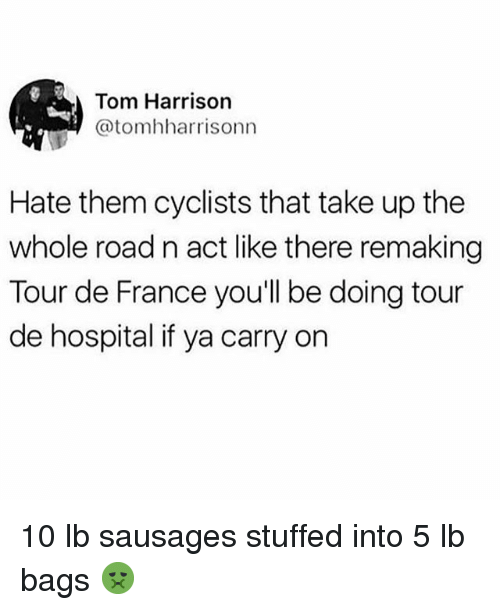 Funny, Tour De France, and France: Tom Harrison  @tomhharrisonn  Hate them cyclists that take up the  whole road n act like there remaking  Tour de France you'll be doing tour  de hospital if ya carry on 10 lb sausages stuffed into 5 lb bags 🤢