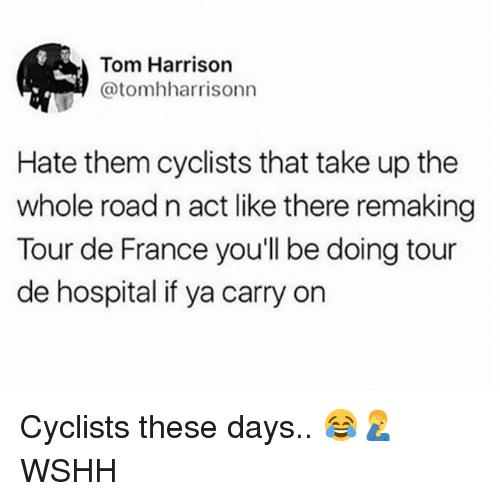 Memes, Tour De France, and Wshh: Tom Harrison  @tomhharrisonn  Hate them cyclists that take up the  whole road n act like there remaking  Tour de France you'll be doing tour  de hospital if ya carry on Cyclists these days.. 😂🤦♂️ WSHH