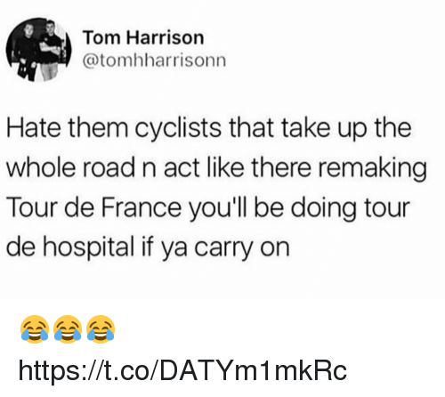 Funny, Tour De France, and France: Tom Harrison  @tomhharrisonn  Hate them cyclists that take up the  whole road n act like there remaking  Tour de France you'll be doing tour  de hospital if ya carry on 😂😂😂 https://t.co/DATYm1mkRc