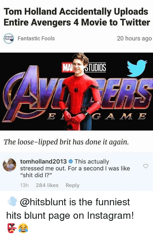 """Instagram, Memes, and Shit: Tom Holland Accidentally Uploads  Entire Avengers 4 Movie to Twitter  20 hours ago  Fantastic Fools  MAİ  G A M JE  The loose-lipped brit has done it again.  tomholland2013 This actually  stressed me out. For a second I was like  """"shit did l?""""  13h 284 likes Reply 💨 @hitsblunt is the funniest hits blunt page on Instagram! 👺😂"""