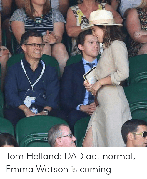 normal: Tom Holland: DAD act normal, Emma Watson is coming