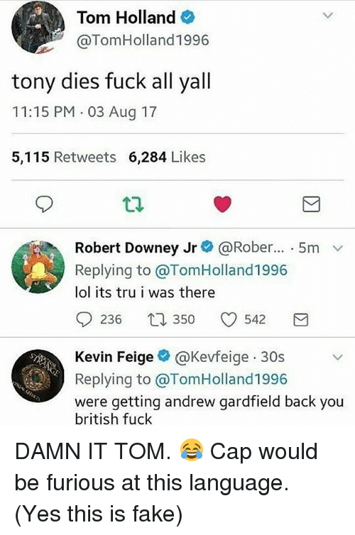 Capping: Tom Holland  @TomHolland1996  tony dies fuck all yall  11:15 PM 03 Aug 17  5,115 Retweets 6,284 Likes  Robert Downey Jr@ @Rober...-5m  Replying to @TomHolland1996  lol its tru i was there  0236 350 0542 3  Kevin Feigeネ@Kevfe.ge-30s  Replying to @TomHolland1996  were getting andrew gardfield back you  british fuck DAMN IT TOM. 😂 Cap would be furious at this language. (Yes this is fake)