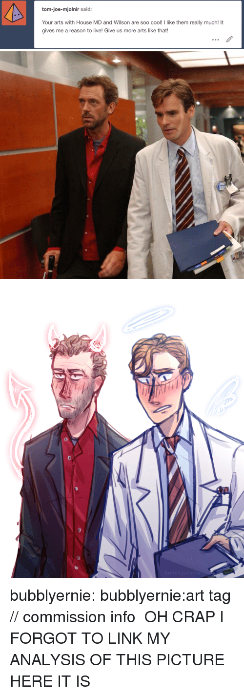 Reason To Live: tom-joe-mjolnir said:  Your arts with House MD and Wilson are soo cool! I like them really much! It  gives me a reason to live! Give us more arts like that! bubblyernie:  bubblyernie:art tag // commission info  OH CRAP I FORGOT TO LINK MY ANALYSIS OF THIS PICTURE HERE IT IS