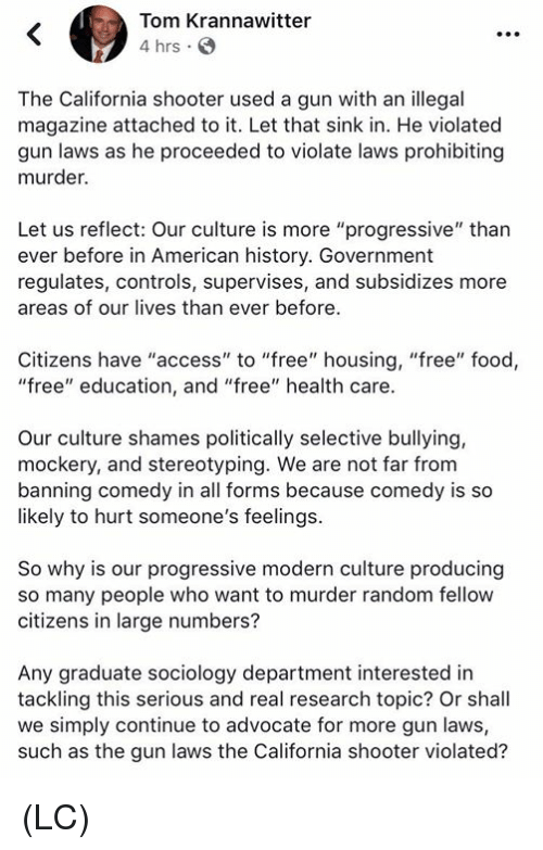 """Food, Memes, and Progressive: Tom Krannawitter  4 hrs G  The California shooter used a gun with an illegal  magazine attached to it. Let that sink in. He violated  gun laws as he proceeded to violate laws prohibiting  murder.  Let us reflect: Our culture is more """"progressive"""" than  ever before in American history. Government  regulates, controls, supervises, and subsidizes more  areas of our lives than ever before.  Citizens have """"access"""" to """"free"""" housing, """"free"""" food,  """"free"""" education, and """"free"""" health care.  Our culture shames politically selective bullying,  mockery, and stereotyping. We are not far from  banning comedy in all forms because comedy is so  likely to hurt someone's feelings  So why is our progressive modern culture producing  so many people who want to murder random fellovw  citizens in large numbers?  Any graduate sociology department interested in  tackling this serious and real research topic? Or shall  we simply continue to advocate for more gun laws,  such as the gun laws the California shooter violated? (LC)"""