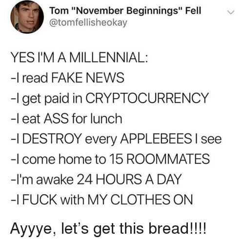 "Ass, Clothes, and Fake: Tom ""November Beginnings"" Fell  @tomfellisheokay  YES I'M A MILLENNIAL:  -I read FAKE NEWS  -l get paid in CRYPTOCURRENCY  -l eat ASS for lunch  -I DESTROY every APPLEBEES l see  -I come home to 15 ROOMMATES  -I'm awake 24 HOURS A DAY  -I FUCK with MY CLOTHES ON Ayyye, let's get this bread!!!!"