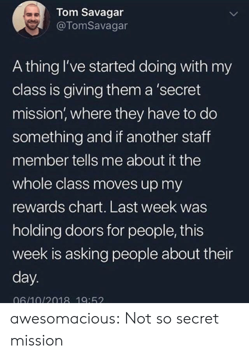 staff: Tom Savagar  @TomSavagar  A thing I've started doing with my  class is giving them a 'secret  mission, where they have to do  something and if another staff  member tells me about it the  whole class moves up my  rewards chart. Last week was  holding doors for people, this  week is asking people about their  day.  06/10/2018 19:52 awesomacious:  Not so secret mission