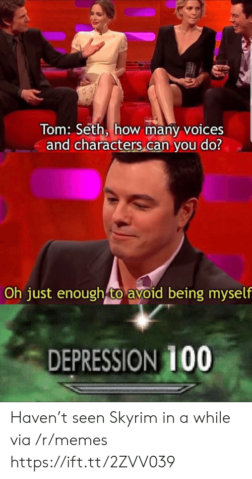 Memes, Skyrim, and Depression: Tom: Seth, how many voices  and characters can you do?  Oh just enough to avoid being myself  DEPRESSION 1OO Haven't seen Skyrim in a while via /r/memes https://ift.tt/2ZVV039