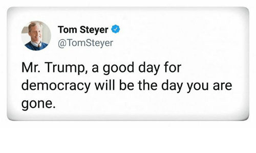 Good, Trump, and Democracy: Tom Steyer *  @TomSteyer  Mr. Trump, a good day for  democracy will be the day you are  gone.