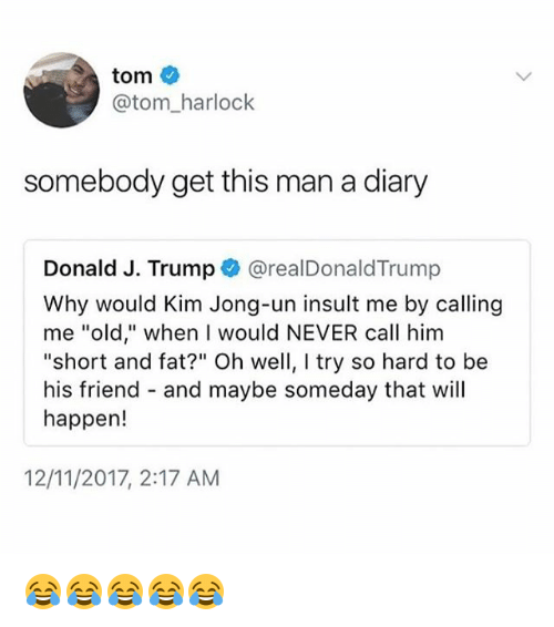"Kim Jong-Un, Trump, and Girl Memes: tom  @tom_harlock  somebody get this man a diary  Donald J. Trump @realDonaldTrump  Why would Kim Jong-un insult me by calling  me ""old,"" when I would NEVER call him  ""short and fat?"" Oh well, I try so hard to be  his friend - and maybe someday that will  happen!  12/11/2017, 2:17 AM 😂😂😂😂😂"