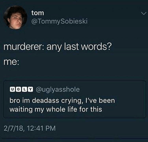 Crying, Life, and Deadass: tom  @TommySobieski  murderer: any last words?  me:  UODV @uglyasshole  bro im deadass crying, I've been  waiting my whole life for this  2/7/18, 12:41 PM