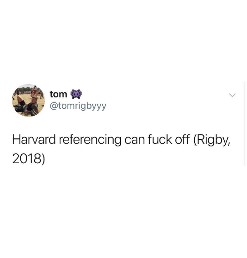 Harvard, Can, and Referencing: tom  @tomrigbyyy  Harvard referencing can fuck off (Rigby.  2018)
