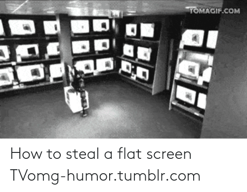 How To Steal: TOMAGIF.COM How to steal a flat screen TVomg-humor.tumblr.com
