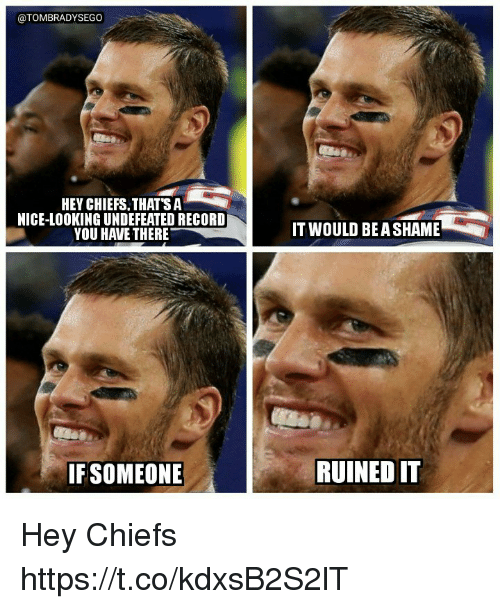 Tom Brady, Chiefs, and Record: @TOMBRADYSEGO  HEY CHIEFS.THATSA*  NICE-LOOKING UNDEFEATED RECORD  YOU HAVE THERE  IT WOULD BEA SHAME  IFSOMEONE  RUINED IT Hey Chiefs https://t.co/kdxsB2S2lT