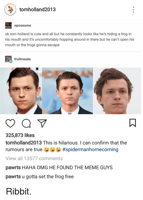 Uncomfortably: tomholland2013  opossume  ok tom holland is cute and all but he constantly looks like he's hiding a frog in  his mouth and it's uncomfortably hopping around in there but he can't open his  mouth or the frogs gonna escape  fruitmeats  325,873 likes  tomholland2013 This is hilarious. I can confirm that the  rumours are true #spidermanhomecoming  View all 13577 comments  pawrts HAHA OMG HE FOUND THE MEME GUYS  pawrts u gotta set the frog free <p>Ribbit.</p>
