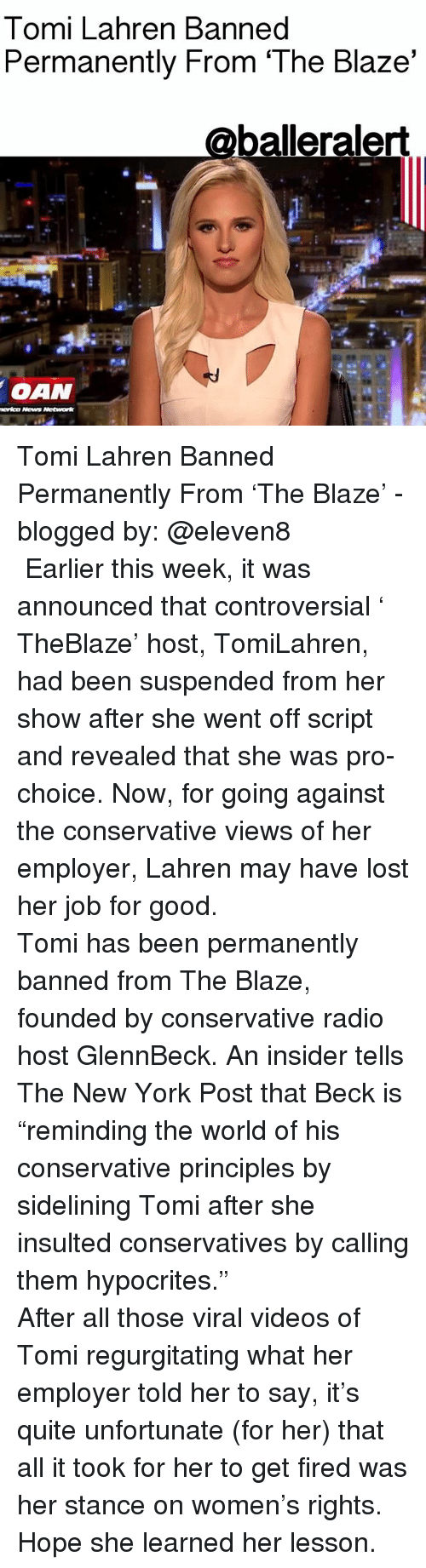 "Oan: Tomi Lahren Banned  Permanently From 'The Blaze'  balleralert  OAN  Network Tomi Lahren Banned Permanently From 'The Blaze' - blogged by: @eleven8 ⠀⠀⠀⠀⠀⠀⠀⠀⠀ ⠀⠀⠀⠀⠀⠀⠀⠀⠀ Earlier this week, it was announced that controversial ' TheBlaze' host, TomiLahren, had been suspended from her show after she went off script and revealed that she was pro-choice. Now, for going against the conservative views of her employer, Lahren may have lost her job for good. ⠀⠀⠀⠀⠀⠀⠀⠀⠀ ⠀⠀⠀⠀⠀⠀⠀⠀⠀ Tomi has been permanently banned from The Blaze, founded by conservative radio host GlennBeck. An insider tells The New York Post that Beck is ""reminding the world of his conservative principles by sidelining Tomi after she insulted conservatives by calling them hypocrites."" ⠀⠀⠀⠀⠀⠀⠀⠀⠀ ⠀⠀⠀⠀⠀⠀⠀⠀⠀ After all those viral videos of Tomi regurgitating what her employer told her to say, it's quite unfortunate (for her) that all it took for her to get fired was her stance on women's rights. Hope she learned her lesson."