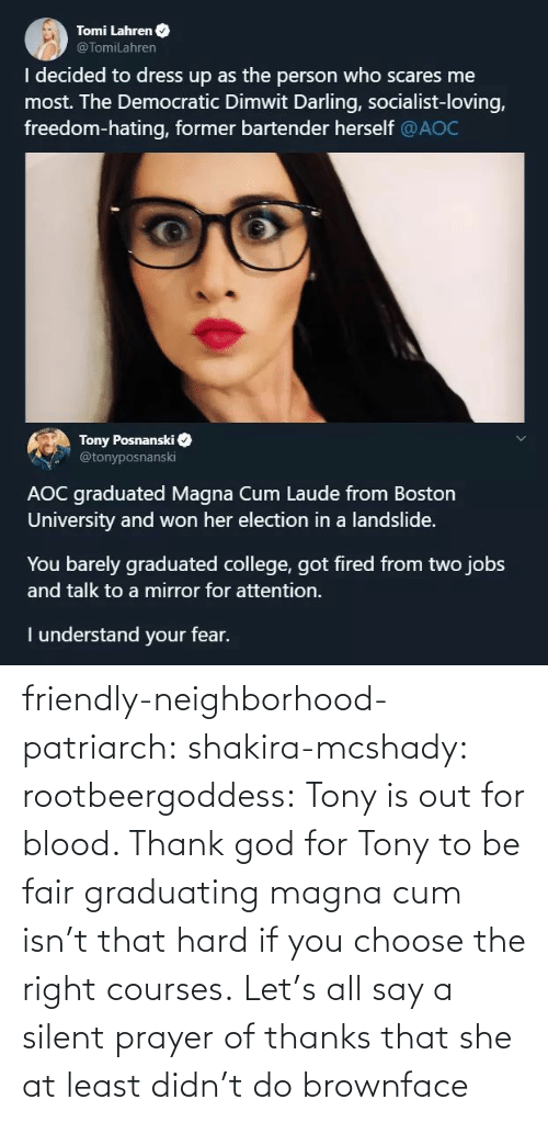 At Least: Tomi Lahren O  @TomiLahren  I decided to dress up as the person who scares me  most. The Democratic Dimwit Darling, socialist-loving,  freedom-hating, former bartender herself @AOC  Tony Posnanski  @tonyposnanski  AOC graduated Magna Cum Laude from Boston  University and won her election in a landslide.  You barely graduated college, got fired from two jobs  and talk to a mirror for attention.  I understand your fear. friendly-neighborhood-patriarch:  shakira-mcshady:  rootbeergoddess: Tony is out for blood.    Thank god for Tony  to be fair graduating magna cum isn't that hard if you choose the right courses.   Let's all say a silent prayer of thanks that she at least didn't do brownface