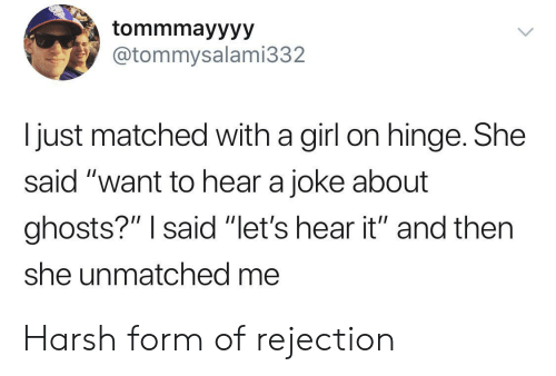 """Rejection: tommmayyyy  @tommysalami332  I just matched with a girl on hinge. She  said """"want to hear a joke about  ghosts?"""" I said """"let's hear it"""" and then  she unmatched me Harsh form of rejection"""