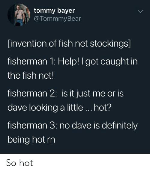 tommy: tommy bayer  @TommmyBear  [invention of fish net stockings]  fisherman 1: Help! I got caught in  the fish net!  fisherman 2: is it just me or is  dave looking a little.. hot?  fisherman 3: no dave is definitely  being hot rn So hot