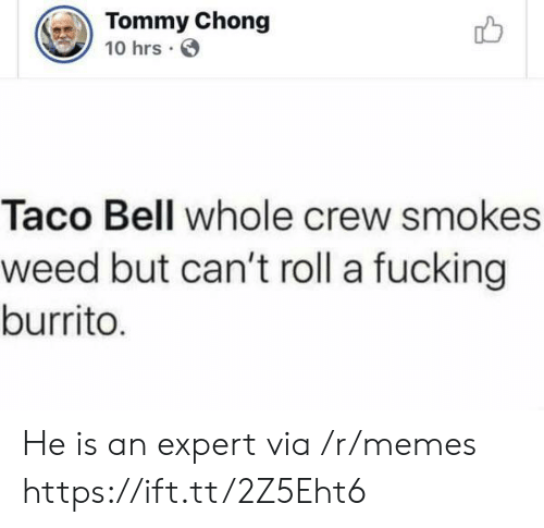 tommy: Tommy Chong  10 hrs  Taco Bell whole crew smokes  weed but can't roll a fucking  burrito. He is an expert via /r/memes https://ift.tt/2Z5Eht6
