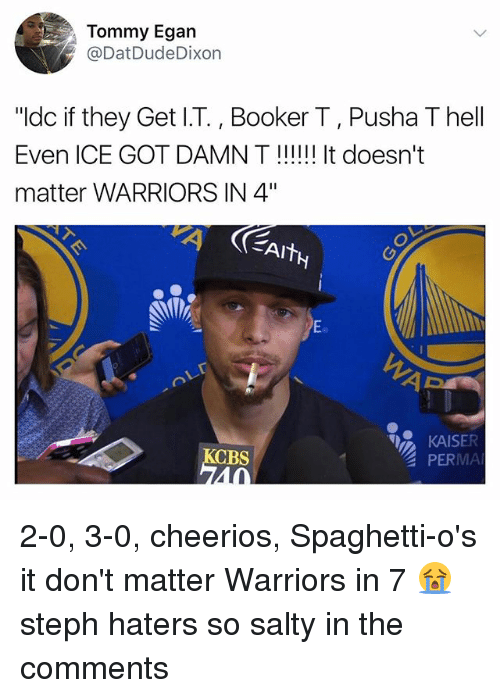 "Stephe: Tommy Egan  @DatDudeDixon  ""ldc if they Get I.T., Booker T, Pusha T hell  Even ICE GOT DAMN T!!! It doesn't  matter WARRIORS IN 4""  Eo  KAISER  PERMA  CBS  40 2-0, 3-0, cheerios, Spaghetti-o's it don't matter Warriors in 7 😭 steph haters so salty in the comments"