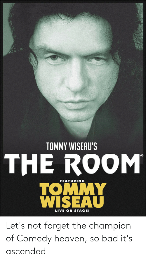 Bad, Heaven, and Live: TOMMY WISEAU'S  THE ROOM  FEATURING  TOMMY  WISEAU  LIVE ON STAGE! Let's not forget the champion of Comedy heaven, so bad it's ascended